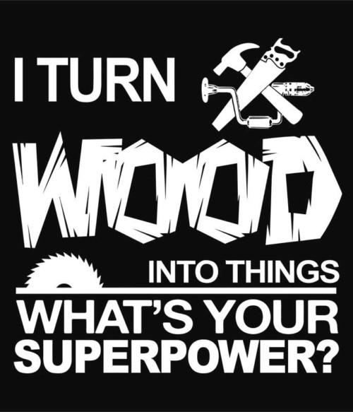 I turn wood into things Póló - Ha Carpenter rajongó ezeket a pólókat tuti imádni fogod!